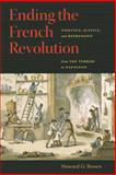 Ending the French Revolution : Violence, Justice, and Repression from the Terror to Napoleon, Brown, Howard G., 0813927293