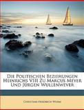 Die Politischen Beziehungen Heinrichs Viii Zu Marcus Meyer und Jürgen Wullenwever, Christian Friedrich Wurm, 1148717307