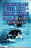 Sometimes I Feel Like a Shot Wolf, Dallas Ryan Roberts, 146268730X