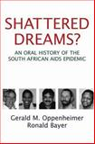 Shattered Dreams? : An Oral History of the South African AIDS Epidemic, Oppenheimer, Gerald M. and Bayer, Ronald, 0195307305