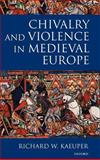 Chivalry and Violence in Medieval Europe, Kaeuper, Richard W., 0198207301