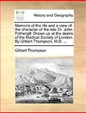 Memoirs of the Life and a View of the Character of the Late Dr John Fothergill Drawn up at the Desire of the Medical Society of London by Gilbert T, Gilbert Thompson, 1170427308