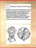 Medical, Chirurgical and Anatomical Cases and Experiments; Communicated by Dr Haller, and Other Eminent Physicians, to the Royal-Academy of Sciences, See Notes Multiple Contributors, 1170667309