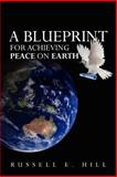 A Blueprint for Achieving Peace on Earth, Russell Hill, 146364731X