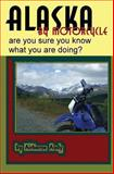 Alaska by Motorcycle - Are You Sure You Know What You Are Doing?, Airborne Andy and Andrew Vela, 1482367319