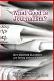 What Good Is Journalism? : How Reporters and Editors Are Saving America's Way of Life, , 0826217311