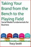 Taking Your Brand from the Bench to the Playing Field : Social Media Fundamentals for Business, Sestili, Tracy, 0996057315