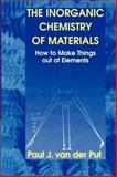 The Inorganic Chemistry of Materials : How to Make Things Out of Elements, Van der Put, Paul J., 0306457318