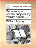 Sermons upon Several Subjects by William Adams, William Adams, 1170567312