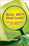 Holy SH** Sherlock! You're Retired, Now What?, B. Ginther, 1492177318