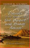 Travels in the Regions of the Upper and Lower Amoor : And the Russian Acquisitions on the Confines of India and China, Atkinson, Thomas W., 1402197322