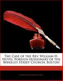 The Case of the Rev William H Noyes, Foreign Missionary of the Berkeley Street Church, Boston, Hamilton Andrews Hill, 1141267322