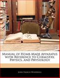 Manual of Home-Made Apparatus with Reference to Chemistry, Physics, and Physiology, John Francis Woodhull, 1141327325