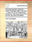 A Funeral Sermon upon the Death of Madam Mary Thornton, June 19 1713 Preach'D at Daventry with Some Account of Her Life by John Cambden, John Cambden, 117065732X