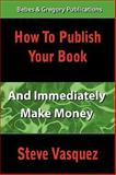 How to Publish Your Book and Immediately Make Money, Vasquez, Robert Steven, 0976787326