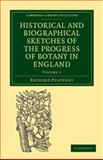 Historical and Biographical Sketches of the Progress of Botany in England Vol. 1 : From Its Origin to the Introduction of the Linnaean System, Pulteney, Richard, 1108037321