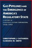 Gas Pipelines and the Emergence of America's Regulatory State : A History of Panhandle Eastern Corporation, 1928-1993, Castaneda, Christopher James and Smith, Clarance M., 0521567327