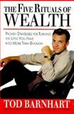 The Five Rituals of Wealth : Proven Strategies for Turning the Little You Have into More Than Enough, Barnhart, Tod, 0887307337