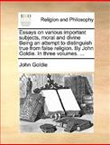 Essays on Various Important Subjects, Moral and Divine Being an Attempt to Distinguish True from False Religion by John Goldie in Three, John Goldie, 1140857339