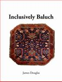 Inclusively Baluch : From the Core to the Periphery of the Baluch Aesthetic, Douglas, James, 0578147335