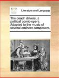 The Coach Drivers, a Political Comic-Opera Adapted to the Music of Several Eminent Composers, See Notes Multiple Contributors, 117036733X