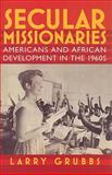 Secular Missionaries : Americans and African Development in The 1960s, Grubbs, Larry, 155849734X