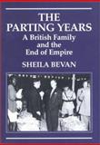 The Parting Years : A British Family and the End of Empire, Bevan, Sheila, 1860647340