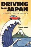 Driving from Japan : Japanese Cars in America, James, Wanda, 078641734X