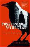 Possessing the Dead : The Artful Science of Anatomy, MacDonald, Helen, 0522857353