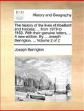 The History of the Lives of Abeillard and Heloisa; from 1079 to 1163 with Their Genuine Letters, a New Edition by Joseph Berington, Joseph Berington, 1140827359