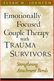 Emotionally Focused Couple Therapy with Trauma Survivors : Strengthening Attachment Bonds, Johnson, Susan M., 1572307358