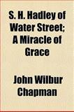 S H Hadley of Water Street; a Miracle of Grace, John Wilbur Chapman, 1151127353
