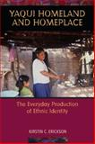 Yaqui Homeland and Homeplace : The Everyday Production of Ethnic Identity, Erickson, Kirstin C., 0816527350