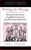 Writing the Wrongs : Women of the Old Testament among Biblical Commentators from Philo Through the Reformation, Thompson, John L., 0195137361