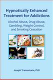 Hypnotically Enhanced Treatment for Addictions : Alcohol Abuse, Drug Abuse, Gambling, Weight Control, and Smoking Cessation, Tramontana, Joseph, 0982357362