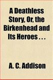 A Deathless Story, or, the Birkenhead and Its Heroes, A.C. Addison, 115222736X
