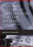 Film and Television Distribution and the Internet : A Legal Guide for the Industry, Sparrow, Andrew, 0566087367