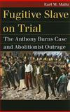 Fugitive Slave on Trial : The Anthony Burns Case and Abolitionist Outrage, Maltz, Earl M., 0700617361