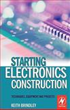 Starting Electronics Construction : Techniques, Equipment and Projects, Brindley, Keith, 0750667362