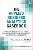 The Applied Business Analytics Casebook : Applications in Supply Chain Management, Operations Management, and Operations Research, Drake, Matthew J., 0133407365