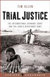 Trial Justice : The International Criminal Court and the Lord's Resistance Army, Allen, Tim, 184277736X