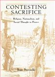 Contesting Sacrifice : Religion, Nationalism, and Social Thought in France, Strenski, Ivan, 0226777367