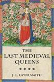 The Last Medieval Queens : English Queenship 1445-1503, Laynesmith, J. L., 0199247374