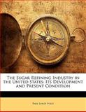 The Sugar Refining Industry in the United States, Paul Leroy Vogt, 114162737X
