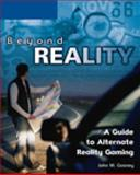 Beyond Reality : A Guide to Alternate Reality Gaming, Gosney, John W., 1592007376