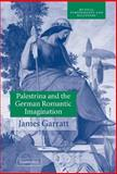 Palestrina and the German Romantic Imagination : Interpreting Historicism in Nineteenth-Century Music, Garratt, James, 0521807379