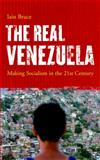 The Real Venezuela : Making Socialism in the 21st Century, Bruce, Susan and Bruce, Iain, 0745327370