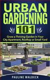 Urban Gardening 101: Grow a Thriving Garden in Your City Apartment, Rooftop or Small Yard, Pauline Waldeck, 1497567378