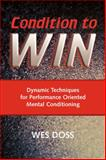 Condition to Win : Dynamic Techniques for Performance Oriented Mental Conditioning, Doss, Wes, 1932777377