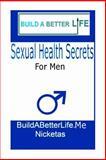 Sexual Health Secrets for Men, Nicketas Buildabetterlife.org, 1450537375